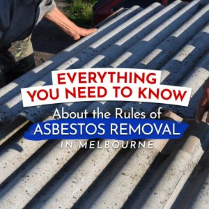 Everything You Need to Know About the Rules of Asbestos Removal in Melbourne